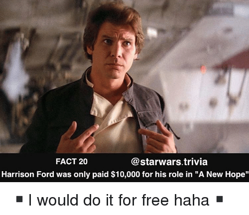 "Harrison Ford, Memes, and Ford: FACT 20  @starwars.trivia  Harrison Ford was only paid $10,000 for his role in ""A New Hope"" ▪️I would do it for free haha▪️"