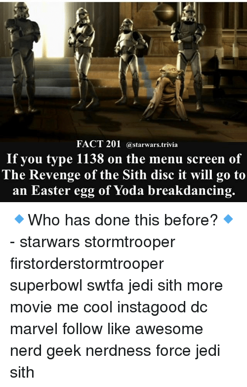 Easter, Jedi, and Memes: FACT 201 a starwars trivia  If you type 1138 on the menu screen of  The Revenge of the Sith disc it will go to  an Easter egg of Yoda breakdancing. 🔹Who has done this before?🔹 - starwars stormtrooper firstorderstormtrooper superbowl swtfa jedi sith more movie me cool instagood dc marvel follow like awesome nerd geek nerdness force jedi sith