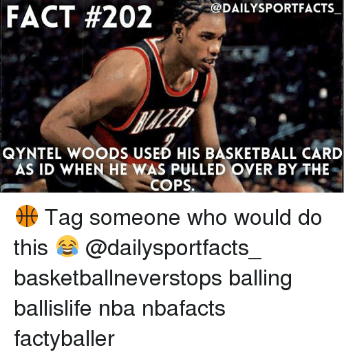 Basketball, Memes, and Nba: FACT #202  DAILYSPORTFACTS  QYNTEL WOODS USED HIS BASKETBALL CARD  AS ID WHEN HE WAS PULLED OVER BY THE  COPS 🏀 Tag someone who would do this 😂 @dailysportfacts_ basketballneverstops balling ballislife nba nbafacts factyballer