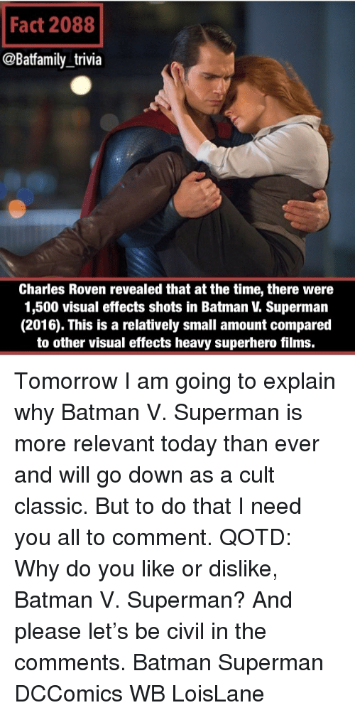 Batman Superman: Fact 2088  @Batfamily trivia  Charles Roven revealed that at the time, there were  1,500 visual effects shots in Batman V. Superman  (2016). This is a relatively small amount compared  to other visual effects heavy superhero films. Tomorrow I am going to explain why Batman V. Superman is more relevant today than ever and will go down as a cult classic. But to do that I need you all to comment. QOTD: Why do you like or dislike, Batman V. Superman? And please let's be civil in the comments. Batman Superman DCComics WB LoisLane