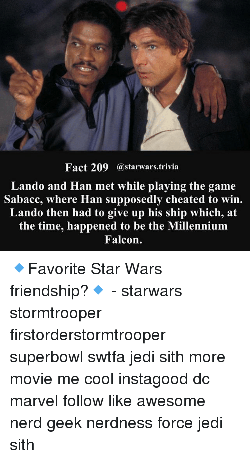 Jedi, Memes, and Millennium Falcon: Fact 209  a starwars trivia  Lando and Han met while playing the game  Sabacc, where Han supposedly cheated to win.  Lando then had to give up his ship which, at  the time, happened to be the Millennium  Falcon. 🔹Favorite Star Wars friendship?🔹 - starwars stormtrooper firstorderstormtrooper superbowl swtfa jedi sith more movie me cool instagood dc marvel follow like awesome nerd geek nerdness force jedi sith