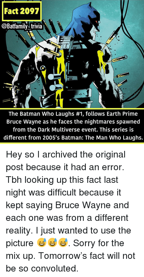 trivia: Fact 2097  @Batfamily^trivia  The Batman Who Laughs #1, follows Earth Prime  Bruce Wayne as he faces the nightmares spawned  from the Dark Multiverse event. This series is  different from 2005's Batman: The Man Who Laughs. Hey so I archived the original post because it had an error. Tbh looking up this fact last night was difficult because it kept saying Bruce Wayne and each one was from a different reality. I just wanted to use the picture 😅😅😅. Sorry for the mix up. Tomorrow's fact will not be so convoluted.