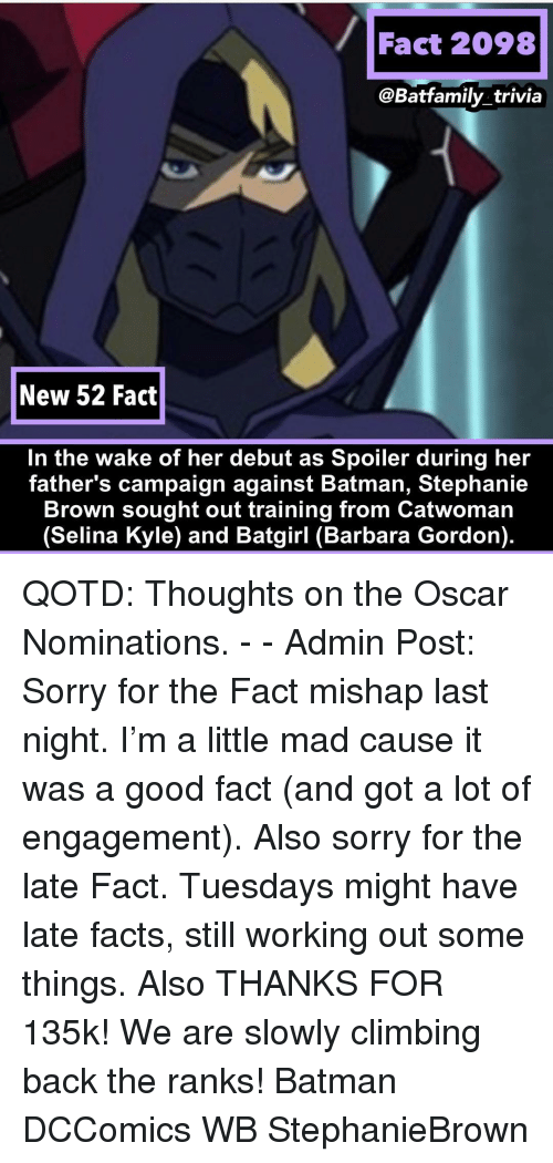 trivia: Fact 2098  @Batfamily_trivia  New 52 Fact  In the wake of her debut as Spoiler during her  father's campaign against Batman, Stephanie  Brown sought out training from Catwoman  (Selina Kyle) and Batgirl (Barbara Gordon). QOTD: Thoughts on the Oscar Nominations. - - Admin Post: Sorry for the Fact mishap last night. I'm a little mad cause it was a good fact (and got a lot of engagement). Also sorry for the late Fact. Tuesdays might have late facts, still working out some things. Also THANKS FOR 135k! We are slowly climbing back the ranks! Batman DCComics WB StephanieBrown