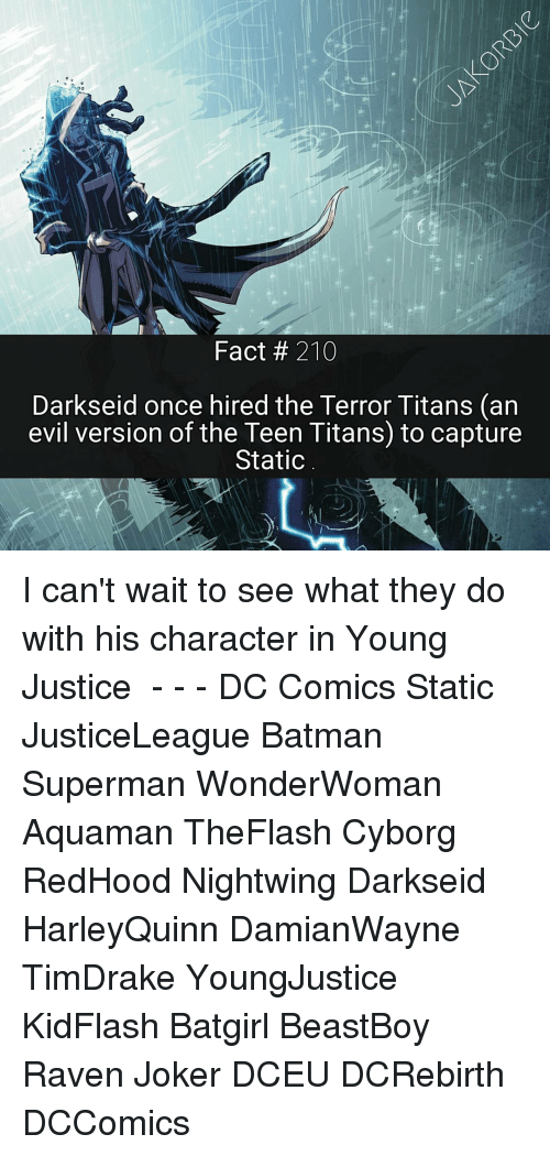 statics: Fact 210  Darkseid once hired the Terror Titans (an  evil version of the Teen Titans to capture  Static I can't wait to see what they do with his character in Young Justice ☇ - - - DC Comics Static JusticeLeague Batman Superman WonderWoman Aquaman TheFlash Cyborg RedHood Nightwing Darkseid HarleyQuinn DamianWayne TimDrake YoungJustice KidFlash Batgirl BeastBoy Raven Joker DCEU DCRebirth DCComics