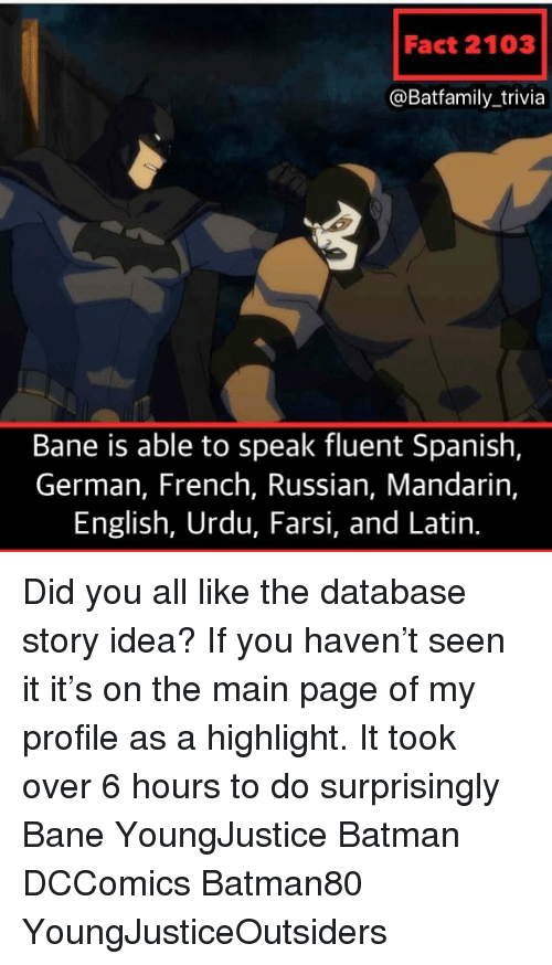Bane: Fact 2103  @Batfamily_trivia  Bane is able to speak fluent Spanish,  German, French, Russian, Mandarin,  English, Urdu, Farsi, and Latin. Did you all like the database story idea? If you haven't seen it it's on the main page of my profile as a highlight. It took over 6 hours to do surprisingly Bane YoungJustice Batman DCComics Batman80 YoungJusticeOutsiders