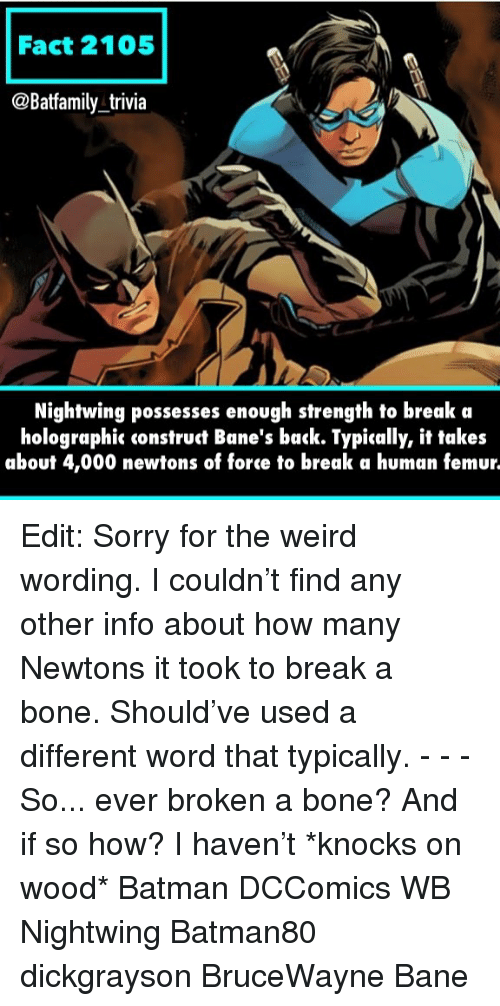 trivia: Fact 2105  @Batfamily trivia  Nightwing possesses enough strength to break a  holographic construct Bane's back. Typically, it takes  about 4,000 newtons of force to break a human femur. Edit: Sorry for the weird wording. I couldn't find any other info about how many Newtons it took to break a bone. Should've used a different word that typically. - - - So... ever broken a bone? And if so how? I haven't *knocks on wood* Batman DCComics WB Nightwing Batman80 dickgrayson BruceWayne Bane