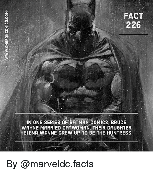 Batman, Facts, and Memes: FACT  226  IN ONE SERIES OF BATMAN COMICS, BRUCE  WAYNE MARRIED CATWOMAN. THEIR DAUGHTER  HELENA WAYNE GREW UP TO BE THE HUNTRESS.  8  8  5  5 By @marveldc.facts