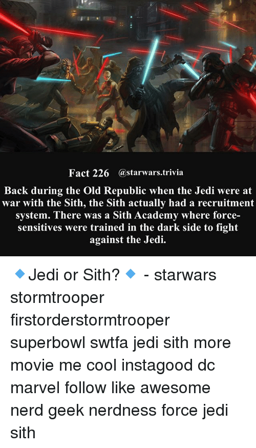 Jedi, Memes, and Nerd: Fact 226 @starwars.trivia  Back during the Old Republic when the Jedi were at  war with the Sith, the Sith actually had a recruitment  system. There was a Sith Academy where force-  sensitives were trained in the dark side to fight  against the Jedi. 🔹Jedi or Sith?🔹 - starwars stormtrooper firstorderstormtrooper superbowl swtfa jedi sith more movie me cool instagood dc marvel follow like awesome nerd geek nerdness force jedi sith