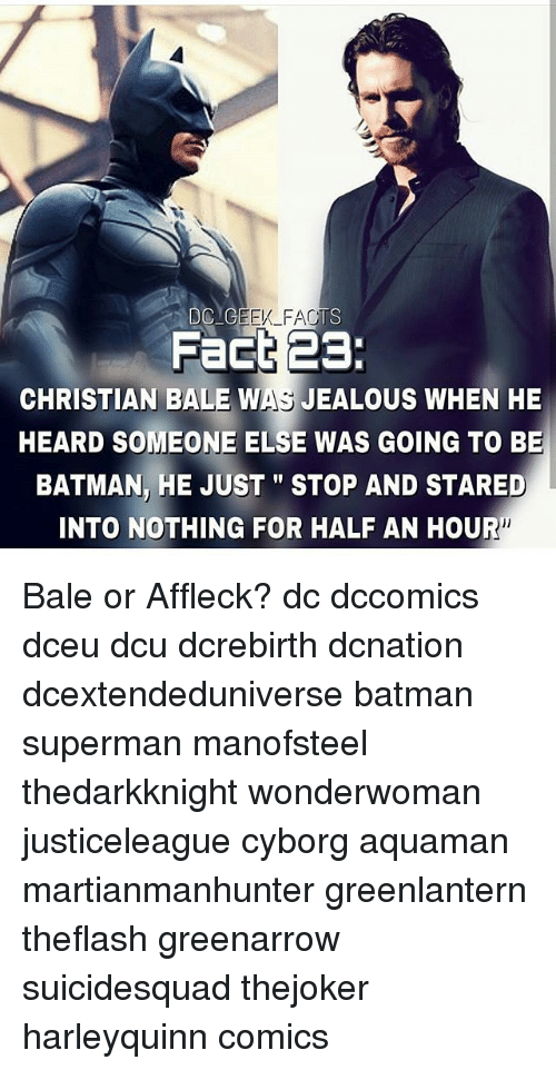 "Batman, Jealous, and Memes: Fact 23:  CHRISTIAN BALE WAS JEALOUS WHEN HE  HEARD SOMEONE ELSE WAS GOING TO BE  BATMAN, HE JUST""STOP AND STARED  INTO NOTHING FOR HALF AN HOUR Bale or Affleck? dc dccomics dceu dcu dcrebirth dcnation dcextendeduniverse batman superman manofsteel thedarkknight wonderwoman justiceleague cyborg aquaman martianmanhunter greenlantern theflash greenarrow suicidesquad thejoker harleyquinn comics"