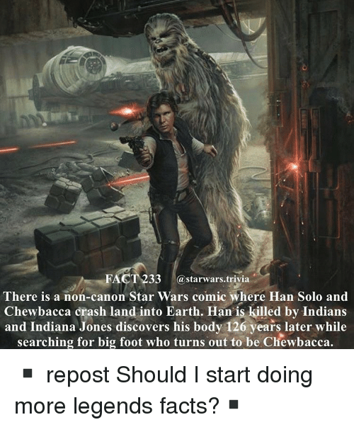 Chewbacca, Facts, and Han Solo: FACT 233 astarwars.trivia  There is a non-canon Star Wars comic where Han Solo and  Chewbacca crash land into Earth. Han is killed by Indians  and Indiana Jones discovers his body 126 years later while  searching for big foot who turns out to be Chewbacca. ▪️ repost Should I start doing more legends facts?▪️