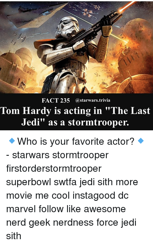 "Jedi, Memes, and Nerd: FACT 235 @starwars.trivia  Tom Hardy is acting in ""The Last  Jedi"" as a stormtrooper. 🔹Who is your favorite actor?🔹 - starwars stormtrooper firstorderstormtrooper superbowl swtfa jedi sith more movie me cool instagood dc marvel follow like awesome nerd geek nerdness force jedi sith"