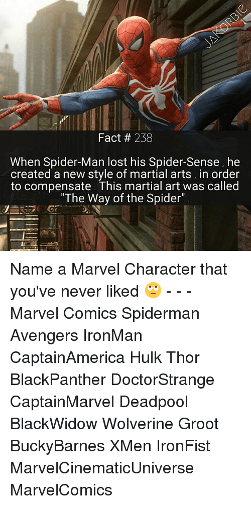 "Memes, 🤖, and Art: Fact 238  When Spider-Man lost his Spider-Sense, he  created a new style of martial arts, in order  to compensate. This martial art was called  ""The Way of the Spider"" Name a Marvel Character that you've never liked 🙄 - - - Marvel Comics Spiderman Avengers IronMan CaptainAmerica Hulk Thor BlackPanther DoctorStrange CaptainMarvel Deadpool BlackWidow Wolverine Groot BuckyBarnes XMen IronFist MarvelCinematicUniverse MarvelComics"