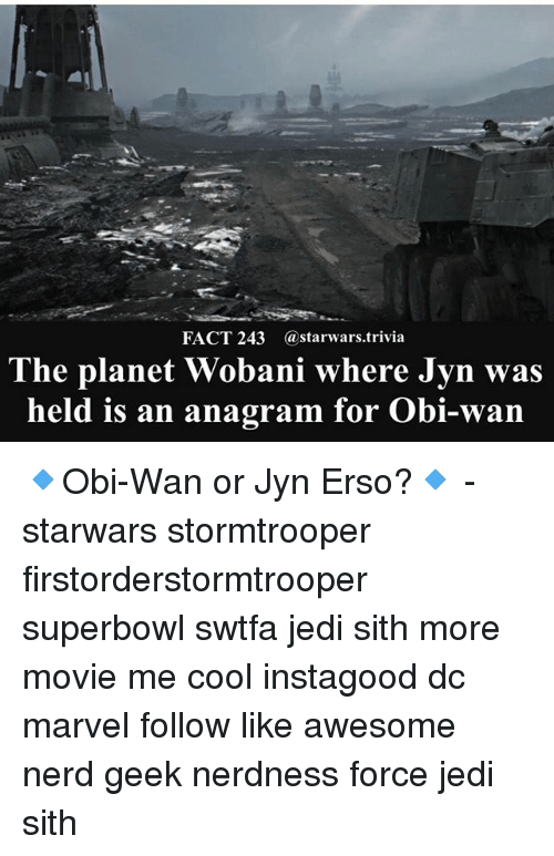 Jedi, Memes, and Nerd: FACT 243 @starwars.trivia  The planet Wobani where Jyn was  held is an anagram for Obi-wan 🔹Obi-Wan or Jyn Erso?🔹 - starwars stormtrooper firstorderstormtrooper superbowl swtfa jedi sith more movie me cool instagood dc marvel follow like awesome nerd geek nerdness force jedi sith