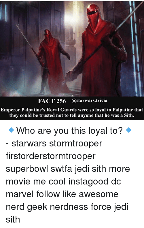 Jedi, Memes, and Nerd: FACT 256 @starwars.trivia  Emperor Palpatine's Royal Guards were so loyal to Palpatine that  they could be trusted not to tell anyone that he was a Sith. 🔹Who are you this loyal to?🔹 - starwars stormtrooper firstorderstormtrooper superbowl swtfa jedi sith more movie me cool instagood dc marvel follow like awesome nerd geek nerdness force jedi sith