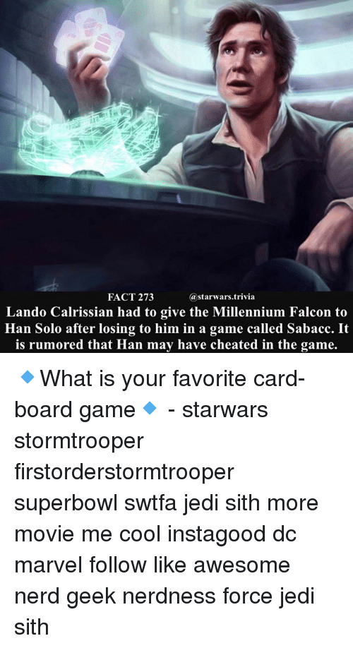 Han Solo, Jedi, and Memes: FACT 273  @starwars.trivia  Lando Calrissian had to give the Millennium Falcon to  Han Solo after losing to him in a game called Sabacc. It  is rumored that Han may have cheated in the game. 🔹What is your favorite card-board game🔹 - starwars stormtrooper firstorderstormtrooper superbowl swtfa jedi sith more movie me cool instagood dc marvel follow like awesome nerd geek nerdness force jedi sith