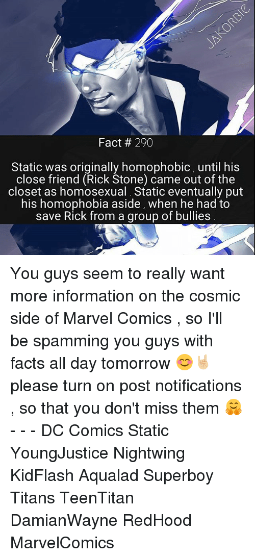 statics: Fact 290  Static was originally homophobic, until his  close friend (Rick Stone) came out of the  closet as homosexual. Static eventually put  his homophobia aside, when he had to  save Rick from a group of bullies You guys seem to really want more information on the cosmic side of Marvel Comics , so I'll be spamming you guys with facts all day tomorrow 😊🤘🏼 please turn on post notifications , so that you don't miss them 🤗 - - - DC Comics Static YoungJustice Nightwing KidFlash Aqualad Superboy Titans TeenTitan DamianWayne RedHood MarvelComics