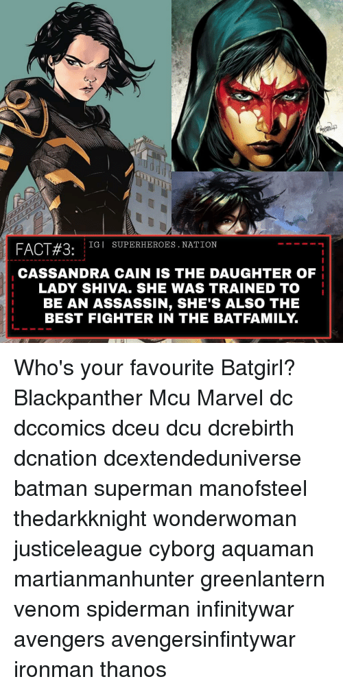 cyborg: FACT#3:  IGI SUPERHEROES. NATION  CASSANDRA CAIN IS THE DAUGHTER OF  LADY SHIVA. SHE WAS TRAINED TO  BE AN ASSASSIN, SHE'S ALSO THE  BEST FIGHTER IN THE BATFAMILY. Who's your favourite Batgirl? Blackpanther Mcu Marvel dc dccomics dceu dcu dcrebirth dcnation dcextendeduniverse batman superman manofsteel thedarkknight wonderwoman justiceleague cyborg aquaman martianmanhunter greenlantern venom spiderman infinitywar avengers avengersinfintywar ironman thanos