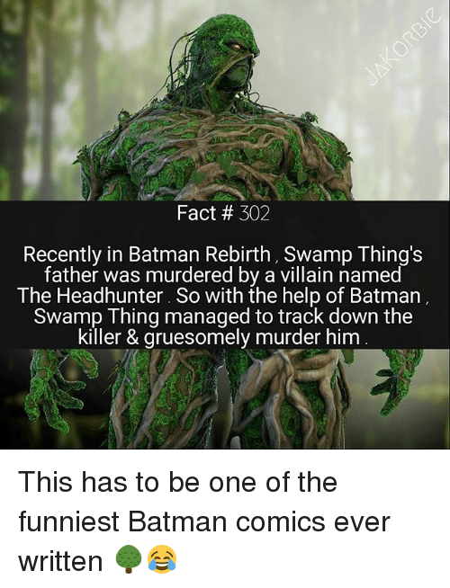Batman, Memes, and Help: Fact 302  Recently in Batman Rebirth, Swamp Thing's  father was murdered by a villain named  The Headhunter. So with the help of Batman  Swamp Thing managed to track down the  killer & gruesomely murder him This has to be one of the funniest Batman comics ever written 🌳😂