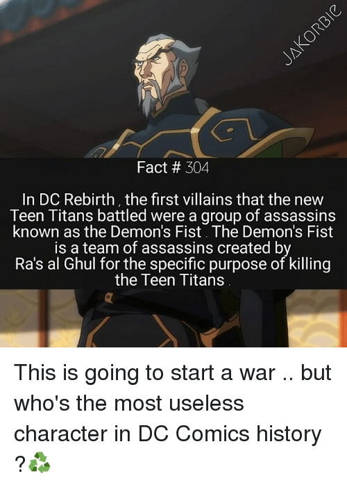 Memes, Teen Titans, and History: Fact 304  In DC Rebirth, the first villains that the new  Teen Titans battled were a group of assassins  known as the Demon's Fist. The Demon's Fist  is a team of assassins created by  Ra's al Ghul for the specific purpose of killing  the Teen Titans This is going to start a war .. but who's the most useless character in DC Comics history ?♻️