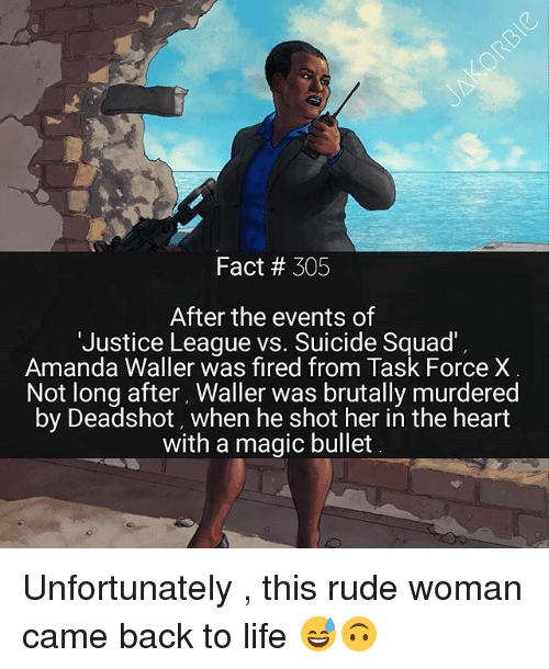 Life, Memes, and Rude: Fact 305  After the events of  'Justice League vs. Suicide Squad'  Amanda Waller was fired from Task Force X  Not long after, Waller was brutally murdered  by Deadshot, when he shot her in the heart  with a magic bullet Unfortunately , this rude woman came back to life 😅🙃