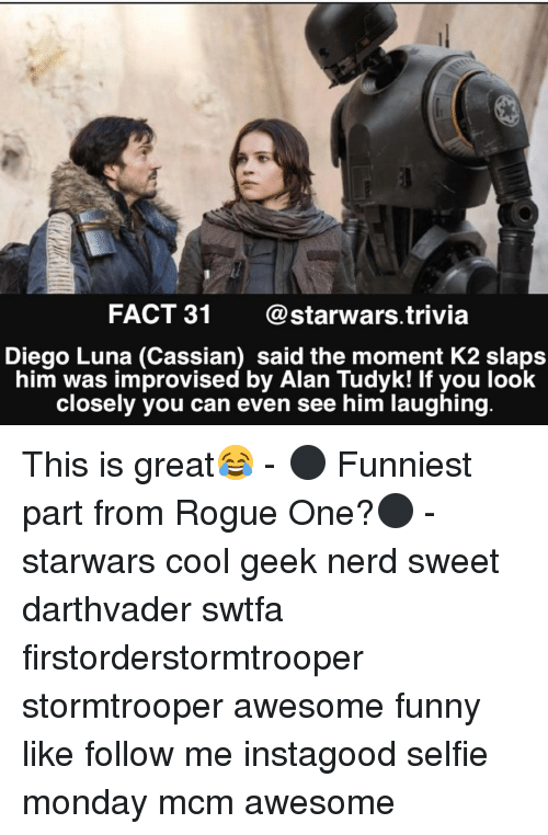 Slap Him: FACT 31  Starwars trivia  Diego Luna (Cassian) said the moment K2 slaps  him was improvised by Alan Tudyk! If you look  closely you can even see him laughing This is great😂 - ⚫️ Funniest part from Rogue One?⚫️ - starwars cool geek nerd sweet darthvader swtfa firstorderstormtrooper stormtrooper awesome funny like follow me instagood selfie monday mcm awesome