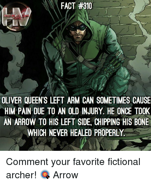 Archer: FACT #310  OLIVER QUEEN'S LEFT ARM CAN SOMETIMES CAUSE  HIM PAIN DUE TO AN OLD INJURY. HE ONCE TO0K  AN ARROW TO HIS LEFT SIDE, CHIPPING HIS BONE  WHICH NEVER HEALED PROPERLY Comment your favorite fictional archer! 🎯 Arrow