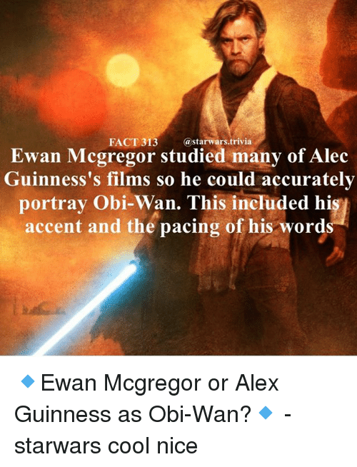 Ewan McGregor: FACT 313  astarwars.trivia  Ewan Mcgregor studied many of Alec  Guinness's films so he could accurately  portray Obi-Wan. This included hi  accent and the pacing of his word 🔹Ewan Mcgregor or Alex Guinness as Obi-Wan?🔹 - starwars cool nice
