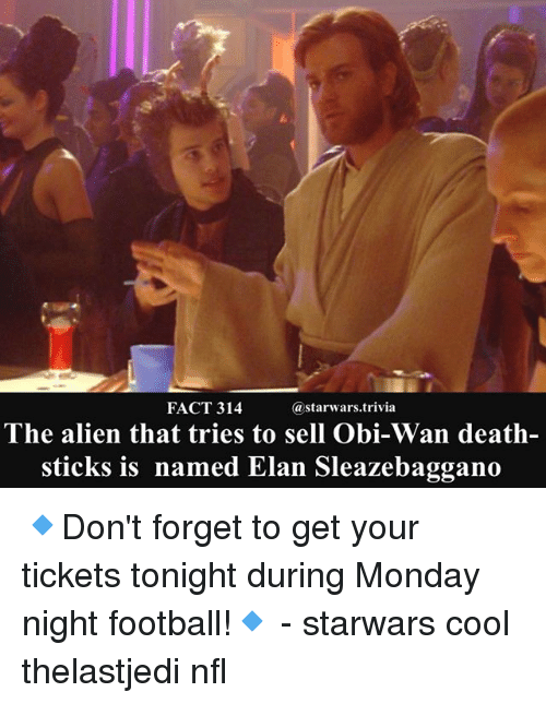 Football, Memes, and Nfl: FACT 314  astarwars.trivia  The alien that tries to sell Obi-Wan death-  sticks is named Elan Sleazebaggano 🔹Don't forget to get your tickets tonight during Monday night football!🔹 - starwars cool thelastjedi nfl