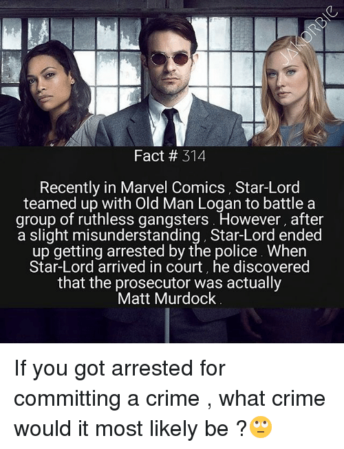 Crime, Marvel Comics, and Memes: Fact # 314  Recently in Marvel Comics, Star-Lord  teamed up with Old Man Logan to battle a  group of ruthless gangsters However, after  a slight misunderstanding, Star-Lord ended  up getting arrested by the police Whern  Star-Lord arrived in court, he discovered  that the prosecutor was actually  Matt Murdock If you got arrested for committing a crime , what crime would it most likely be ?🙄