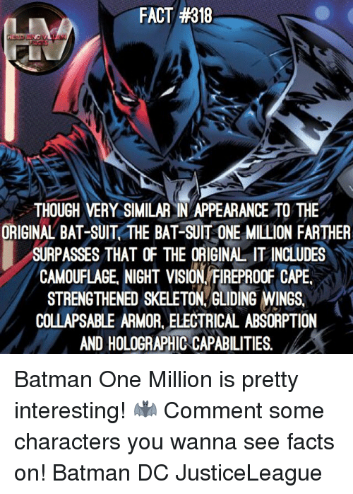 electrical: FACT #318  THOUGH VERY SIMILAR IN APPEARANCE TO THE  ORIGINAL BAT-SUIT THE BAT-SUIT ONE MILLION FARTHER  SURPASSES THATOF THE ORIGINA IT INCLUDES  CAMOUFAGE NIGHT VISION FREPROOF CAPE  STRENGTHENED SKELETON GLIDING WINGS,  COLLAPSABLE ARMOR, ELECTRICAL ABSORPTION  AND HOLOGRAPHIC CAPABILITIES, Batman One Million is pretty interesting! 🦇 Comment some characters you wanna see facts on! Batman DC JusticeLeague