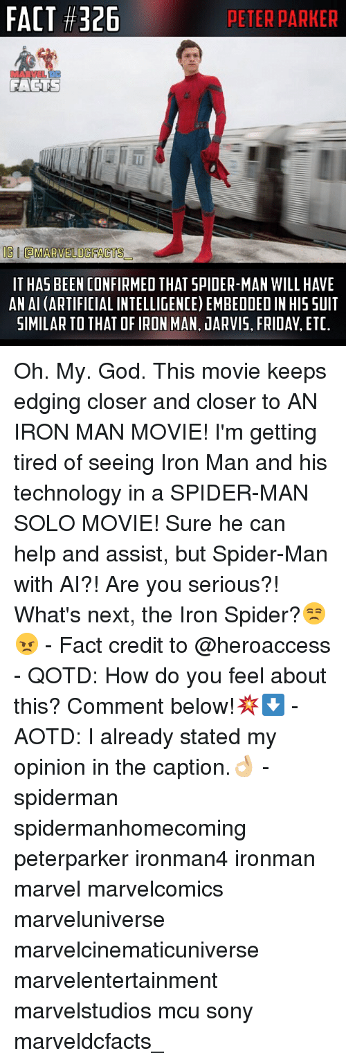 Edging: FACT #326  PETER PARKER  FACTS  OGIdMARVELO CFACTS  IT HAS BEEN CONFIRMED THAT SPIDER-MAN WILL HAVE  AN AI (ARTIFICIAL INTELLIGENCE) EMBEDDEDIN HIS SUIT  SIMILAR TO THAT OFIRON MAN. JARVIS. FRIDAY, ETC. Oh. My. God. This movie keeps edging closer and closer to AN IRON MAN MOVIE! I'm getting tired of seeing Iron Man and his technology in a SPIDER-MAN SOLO MOVIE! Sure he can help and assist, but Spider-Man with AI?! Are you serious?! What's next, the Iron Spider?😒😠 - Fact credit to @heroaccess - QOTD: How do you feel about this? Comment below!💥⬇️ - AOTD: I already stated my opinion in the caption.👌🏼 - spiderman spidermanhomecoming peterparker ironman4 ironman marvel marvelcomics marveluniverse marvelcinematicuniverse marvelentertainment marvelstudios mcu sony marveldcfacts_