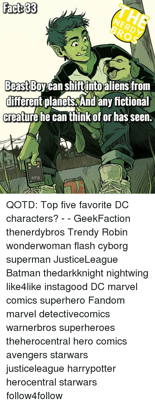 dc characters: Fact 33  NERDY  BROS  Beast Boy can Shiftinto aiensfrom  different planets And any ictional  creature he can think of or has seen.  diferent planets And any fictional  aey QOTD: Top five favorite DC characters? - - GeekFaction thenerdybros Trendy Robin wonderwoman flash cyborg superman JusticeLeague Batman thedarkknight nightwing like4like instagood DC marvel comics superhero Fandom marvel detectivecomics warnerbros superheroes theherocentral hero comics avengers starwars justiceleague harrypotter herocentral starwars follow4follow