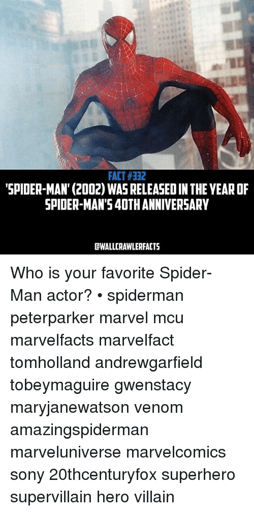 Memes, Sony, and Spider: FACT#332  SPIDER-MAN' (2002) WASRELEASEDIN THE YEAROF  SPIDER MAN'S40TH ANNIVERSARY  DWALLCRAWLERFACTS Who is your favorite Spider-Man actor? • spiderman peterparker marvel mcu marvelfacts marvelfact tomholland andrewgarfield tobeymaguire gwenstacy maryjanewatson venom amazingspiderman marveluniverse marvelcomics sony 20thcenturyfox superhero supervillain hero villain