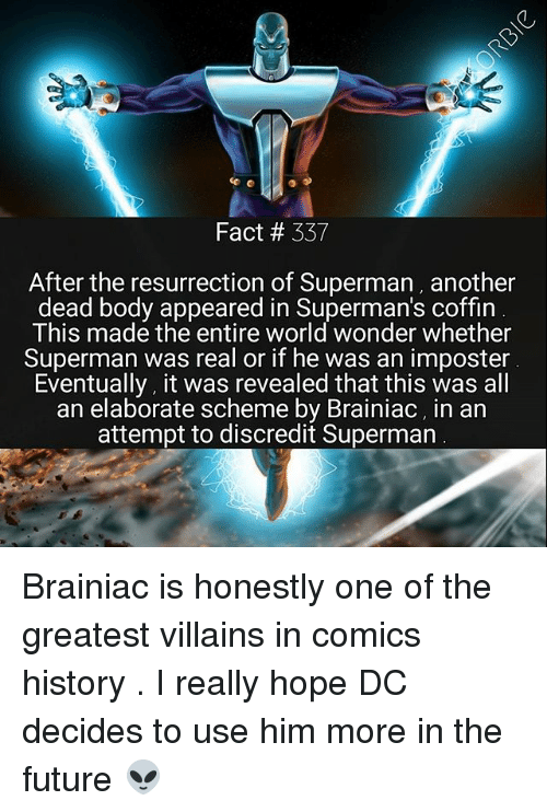 Future, Memes, and Superman: Fact # 337  After the resurrection of Superman, another  dead body appeared in Superman's coffin  This made the entire world wonder whether  Superman was real or if he was an imposter  Eventually, it was revealed that this was all  an elaborate scheme by Brainiac, in an  attempt to discredit Superman Brainiac is honestly one of the greatest villains in comics history . I really hope DC decides to use him more in the future 👽