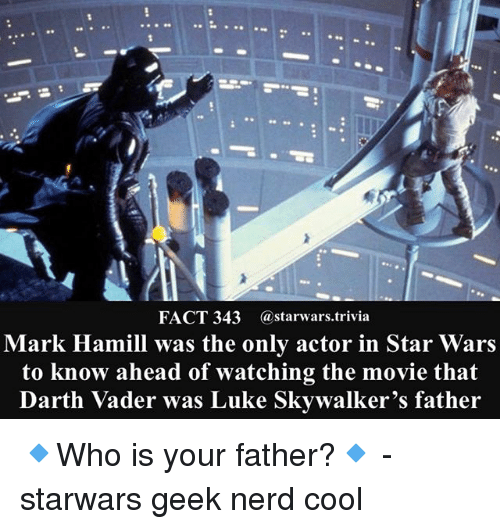Darth Vader, Mark Hamill, and Memes: FACT 343 @starwars.trivia  Mark Hamill was the only actor in Star Wars  to know ahead of watching the movie that  Darth Vader was Luke Skywalker's father 🔹Who is your father?🔹 - starwars geek nerd cool
