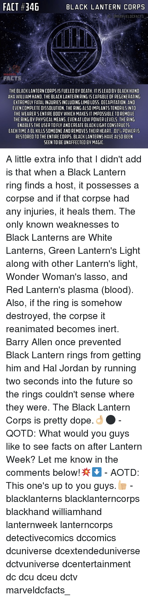 Dope, Facts, and Future: FACT #346  BLACK LANTERN CORPS  LDCFA  FACTS  THE BLACKLANTERN CORPS I5 FUELEO BY DEATH. IT IS LEAD BY BLACK HAND  AKA WILLIAM HAND. THE BLACK LANTERN RING IS CAPABLE OF REGENERATING  EXTREMELY FATAL INJURIES INCLUDING LIMB LOSS. DECAPITATION. AND  EVEN COMPLETE DISSOLUTION. THE RING ALS0 IMPLANTS TENDRILS INTO  THE WEARER'S ENTIRE BOOY WHICH MAKES IT IMPOSSIBLE TO REMOVE  THE RING BY PHYSICAL MEANS. EVEN AT LOW POWER LEVELS. THE RING  ENABLES THE USER TO FLY AND CREATE BLACK LIGHT CONSTRUCTS  EACH TIME A BL KILLS SOMEONE AND REMOVES THEIR HEART, .01% POWER 15  RESTORED TO THE ENTIRE CORPS. BLACK LANTERNS HAVE ALSO BEEN  SEEN TO BE UNAFFECTEO BY MAGI A little extra info that I didn't add is that when a Black Lantern ring finds a host, it possesses a corpse and if that corpse had any injuries, it heals them. The only known weaknesses to Black Lanterns are White Lanterns, Green Lantern's Light along with other Lantern's light, Wonder Woman's lasso, and Red Lantern's plasma (blood). Also, if the ring is somehow destroyed, the corpse it reanimated becomes inert. Barry Allen once prevented Black Lantern rings from getting him and Hal Jordan by running two seconds into the future so the rings couldn't sense where they were. The Black Lantern Corps is pretty dope.👌🏼⚫️ - QOTD: What would you guys like to see facts on after Lantern Week? Let me know in the comments below!💥⬇️ - AOTD: This one's up to you guys.👍🏼 - blacklanterns blacklanterncorps blackhand williamhand lanternweek lanterncorps detectivecomics dccomics dcuniverse dcextendeduniverse dctvuniverse dcentertainment dc dcu dceu dctv marveldcfacts_