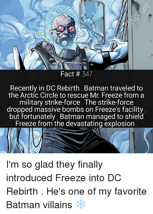 batman villains: Fact # 347  Recently in DC Rebirth, Batman traveled to  the Arctic Circle to rescue Mr. Freeze from a  military strike-force. The strike-force  dropped massive bombs on Freeze's facility  but fortunately, Batman managed to shield  Freeze from the devastating explosion I'm so glad they finally introduced Freeze into DC Rebirth . He's one of my favorite Batman villains ❄