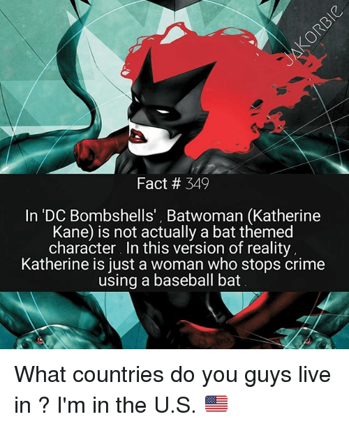 Baseball, Crime, and Memes: Fact # 349  In 'DC Bombshells', Batwoman (Katherine  Kane) is not actually a bat themed  character. In this version of reality  Katherine is just a woman who stops crime  using a baseball bat What countries do you guys live in ? I'm in the U.S. 🇺🇸