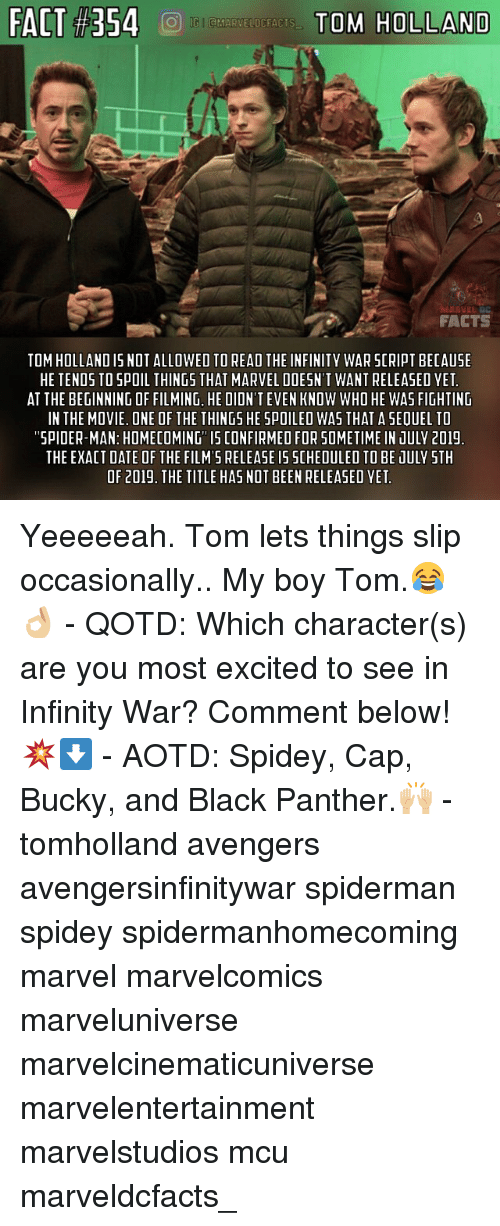 tom hollander: FACT #354  TO'S HOLLAND  FACTS  TOM HOLLAND IS NOT ALLOWED TO READ THE INFINITY WAR SCRIPT BECAUSE  HE TENDS TO SPOIL THINGS THAT MARVEL DOESN'T WANT RELEASED YET  AT THE BEGINNING OF FILMING, HE DIDN'T EVEN KNOW WHO HE WAS FIGHTING  IN THE MOVIE. ONE OF THE THINGS HE SPOILEO WAS THAT A SEQUEL TO  SPIDER-MAN: HOMECOMING IS CONFIRMED FOR SOMETIME IN JULV 201!  THE EXACT DATE OF THE FILM'S RELEASE I5 SCHEDULED TO BE JULY STH  OF 2019. THE TITLE HAS NOT BEEN RELEASED YET Yeeeeeah. Tom lets things slip occasionally.. My boy Tom.😂👌🏼 - QOTD: Which character(s) are you most excited to see in Infinity War? Comment below!💥⬇️ - AOTD: Spidey, Cap, Bucky, and Black Panther.🙌🏼 - tomholland avengers avengersinfinitywar spiderman spidey spidermanhomecoming marvel marvelcomics marveluniverse marvelcinematicuniverse marvelentertainment marvelstudios mcu marveldcfacts_