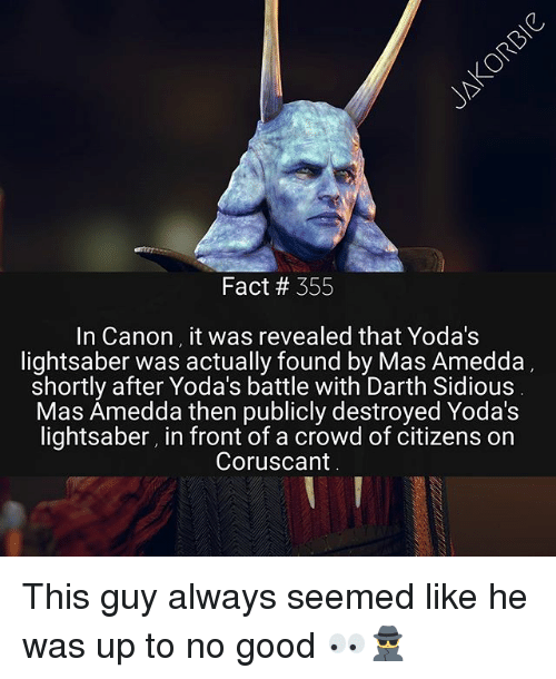 Lightsaber, Memes, and Canon: Fact # 355  In Canon it was revealed that Yoda's  lightsaber was actually found by Mas Amedda  shortly after Yoda's battle with Darth Sidious  Mas Amedda then publicly destroyed Yoda's  lightsaber, in front of a crowd of citizens on  Coruscant This guy always seemed like he was up to no good 👀🕵️‍♂️