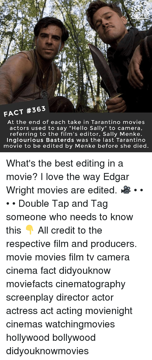 "Hello, Love, and Memes: FACT #363  At the end of each take in Tarantino movies  actors used to say ""Hello Sally"" to camera,  referring to the film's editor, Sally Menke  Inglourious Basterds was the last Tarantino  movie to be edited by Menke before she died What's the best editing in a movie? I love the way Edgar Wright movies are edited. 🎥 • • • • Double Tap and Tag someone who needs to know this 👇 All credit to the respective film and producers. movie movies film tv camera cinema fact didyouknow moviefacts cinematography screenplay director actor actress act acting movienight cinemas watchingmovies hollywood bollywood didyouknowmovies"