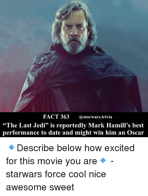 "Jedi, Memes, and Best: FACT 363@starwars.trivia  ""The Last Jedi"" is reportedly Mark Hamill's best  performance to date and might win him an Oscar 🔹Describe below how excited for this movie you are🔹 - starwars force cool nice awesome sweet"