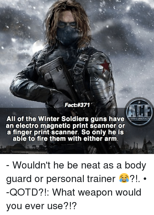 Fire, Guns, and Memes: Fact #371  All of the Winter Soldiers guns have  WYSNICOMICF  an electro magnetic print scanner or  a finger print scanner. So only he is  able to fire them with either arm - Wouldn't he be neat as a body guard or personal trainer 😂?!. • -QOTD?!: What weapon would you ever use?!?