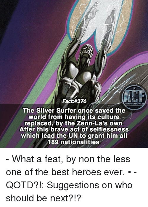 selflessness: Fact #376  WSMICOMICFA  The Silver Surfer once saved the  world from having its culture  replaced, by the Zenn-La's own  After this brave act of selflessness  which lead the UN to grant him all  189 nationalities - What a feat, by non the less one of the best heroes ever. • -QOTD?!: Suggestions on who should be next?!?