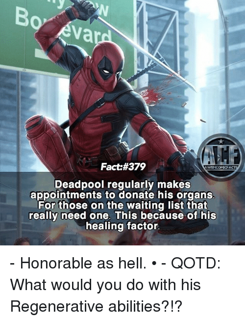 Memes, Deadpool, and Hell: Fact #379  WSNICOMIOFI  Deadpool regularly makes  appointments to donate his organs  For those on the waiting list that  really need one. This because of his  healing factor. - Honorable as hell. • - QOTD: What would you do with his Regenerative abilities?!?