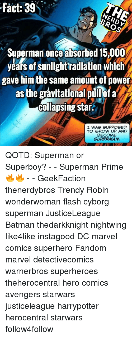 Batman, Marvel Comics, and Memes: fact: 39  Superman once absorbed 15,000  years of sunlight'radiation which  gave him the same amount of powe  as the grávitational pullofa  collapsing stair.  I WAS SUPPOSED  TO GROW UP AND  BECOME  SUPERMAN QOTD: Superman or Superboy? - - Superman Prime 🔥🔥 - - GeekFaction thenerdybros Trendy Robin wonderwoman flash cyborg superman JusticeLeague Batman thedarkknight nightwing like4like instagood DC marvel comics superhero Fandom marvel detectivecomics warnerbros superheroes theherocentral hero comics avengers starwars justiceleague harrypotter herocentral starwars follow4follow