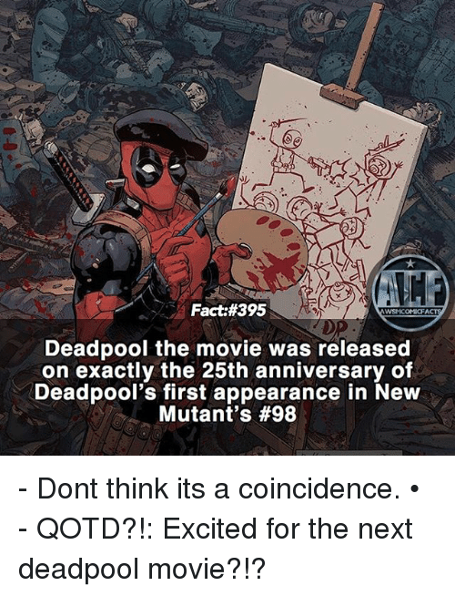 Memes, Deadpool, and Movie: Fact #395  WSNICOMICE  Deadpool the movie was released  on exactly the 25th anniversary of  Deadpool's first appearance in New  Mutant's - Dont think its a coincidence. • - QOTD?!: Excited for the next deadpool movie?!?