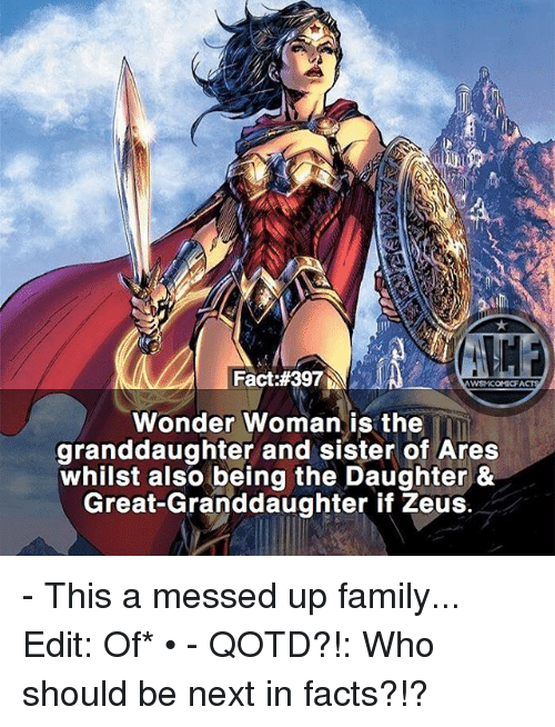 Facts, Family, and Memes: Fact:#397  WYSNICOMIOFI  Wonder Woman is the  granddaughter and sister of Ares  whilst also being the Daughter &  Great Granddaughter if Zeus. - This a messed up family... Edit: Of* • - QOTD?!: Who should be next in facts?!?