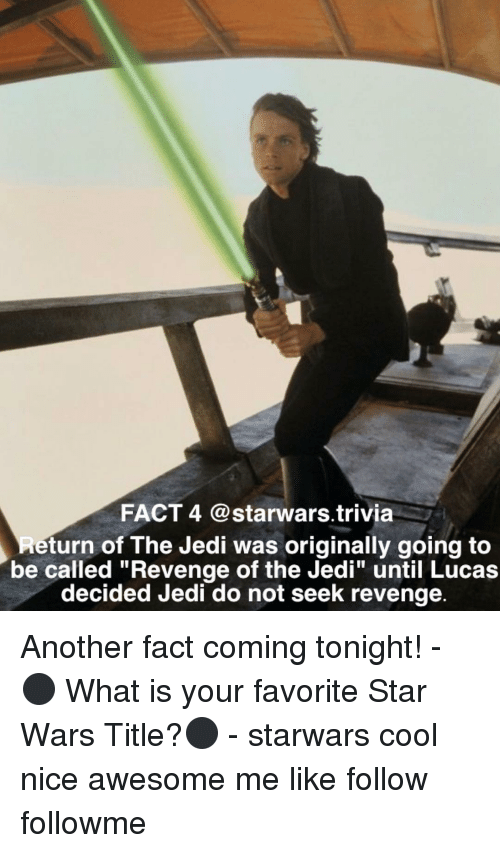 "Jedi, Memes, and Revenge: FACT 4 @starwars trivia  eturn of The Jedi was originally going to  be called ""Revenge of the Jedi"" until Lucas  decided Jedi do not seek revenge. Another fact coming tonight! - ⚫️ What is your favorite Star Wars Title?⚫️ - starwars cool nice awesome me like follow followme"