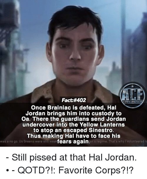 Memes, Jordan, and 🤖: Fact #402  WSN KONI FACT  Once Brainiac is defeated, Hal  Jordan brings him into custody to  Oa. There the guardians send Jordan  undercover into the Yellow Lanterns  to stop an escaped Sinestro.  Thus making Hal have to face his  fears again.  was ano go. Us Greens were still weak  ans regime. That's why Votunteered to - Still pissed at that Hal Jordan. • - QOTD?!: Favorite Corps?!?